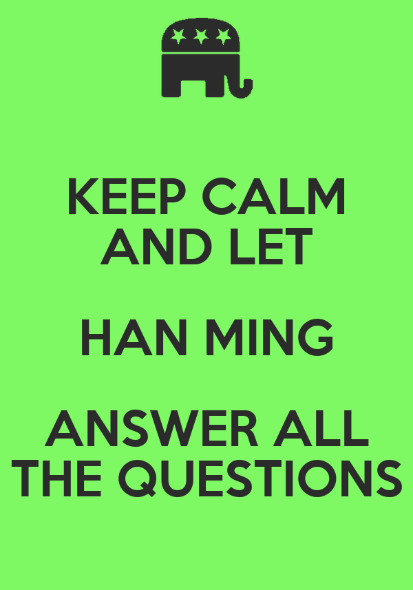 KEEP CALM AND LET HAN MING ANSWER ALL THE QUESTIONS