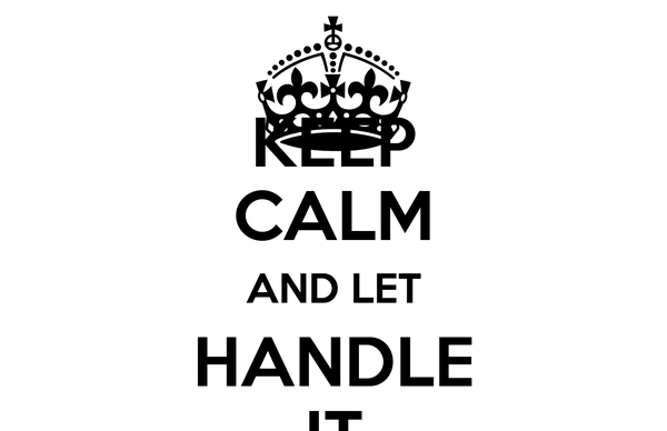 KEEP CALM AND LET HANDLE IT