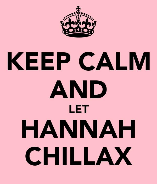 KEEP CALM AND LET HANNAH CHILLAX