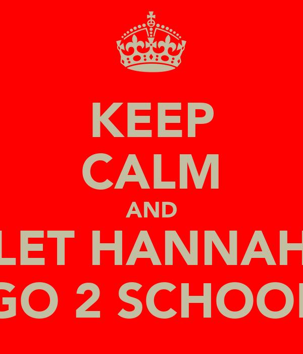 KEEP CALM AND LET HANNAH GO 2 SCHOOL