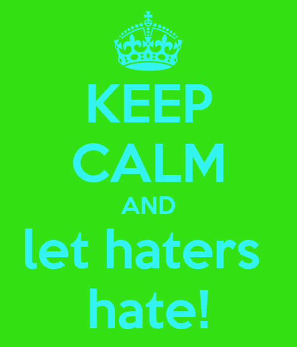 KEEP CALM AND let haters  hate!