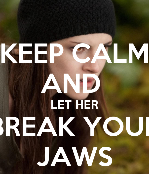 KEEP CALM AND  LET HER BREAK YOUR JAWS