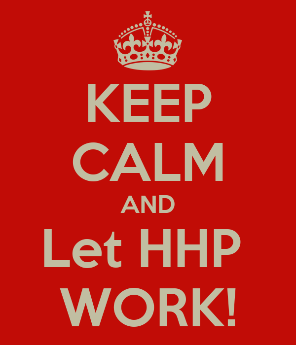 KEEP CALM AND Let HHP  WORK!