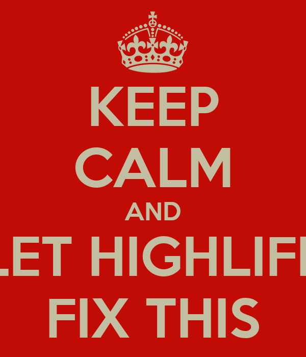 KEEP CALM AND LET HIGHLIFE FIX THIS