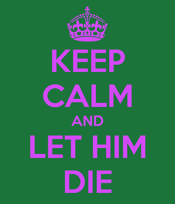 KEEP CALM AND LET HIM DIE