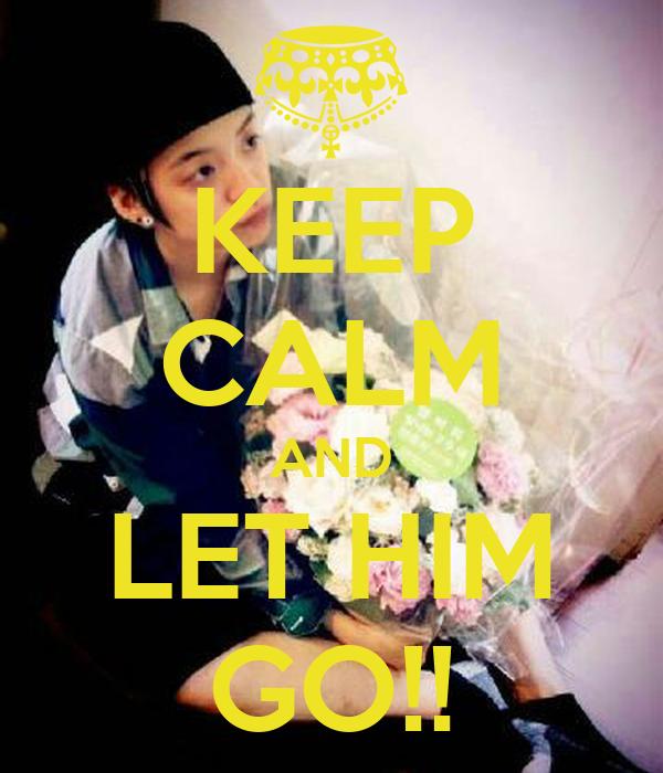 KEEP CALM AND LET HIM GO!!