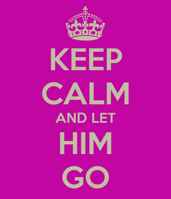 KEEP CALM AND LET HIM GO