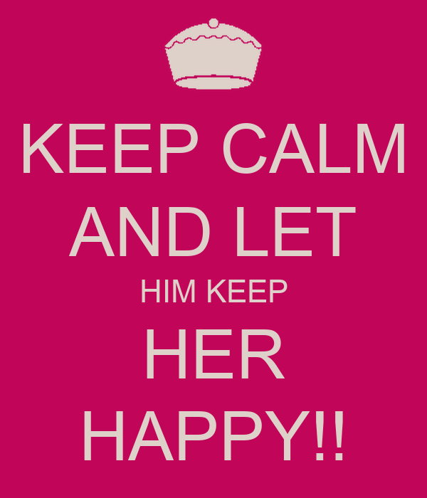 KEEP CALM AND LET HIM KEEP HER HAPPY!!