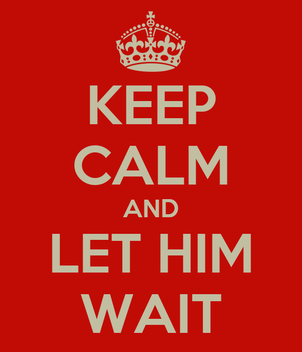 KEEP CALM AND LET HIM WAIT