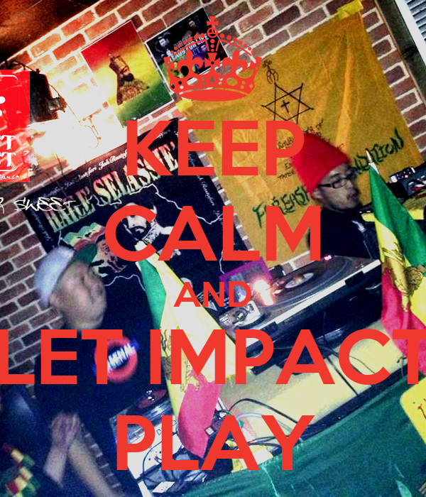 KEEP CALM AND LET IMPACT PLAY