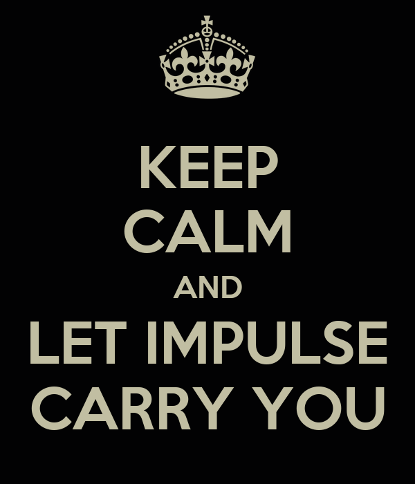 KEEP CALM AND LET IMPULSE CARRY YOU