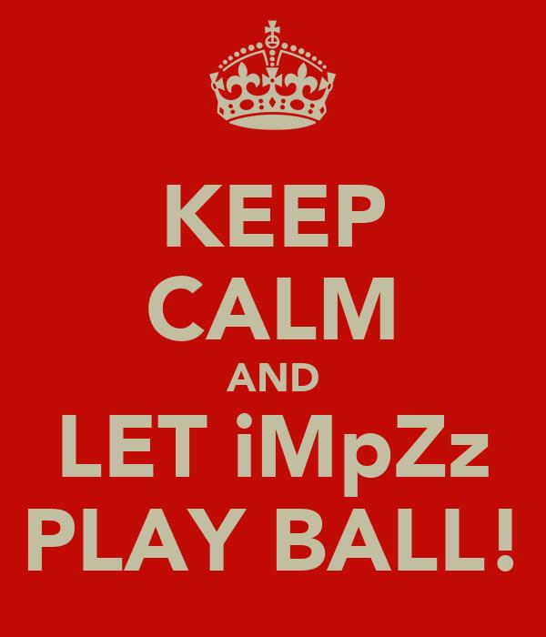 KEEP CALM AND LET iMpZz PLAY BALL!