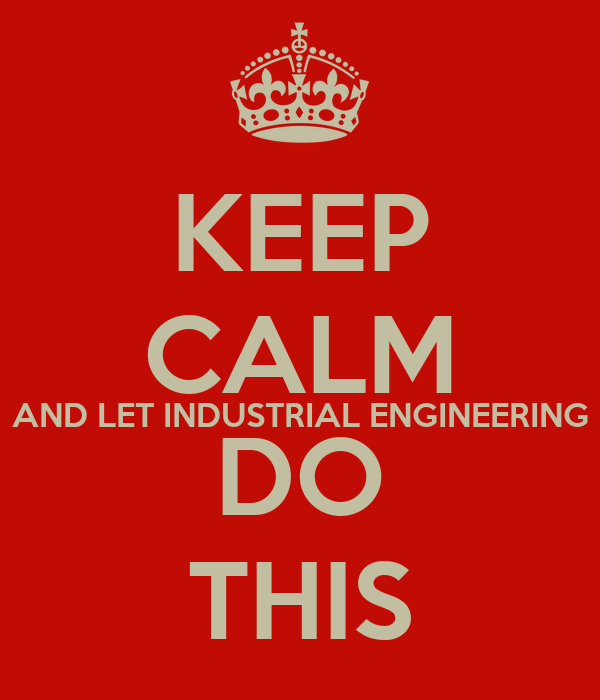 KEEP CALM AND LET INDUSTRIAL ENGINEERING DO THIS