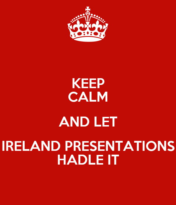 KEEP CALM AND LET IRELAND PRESENTATIONS HADLE IT