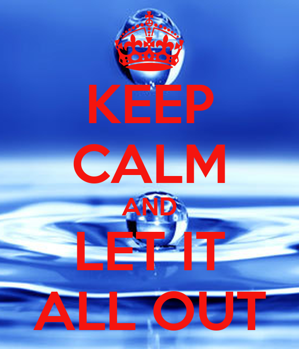 KEEP CALM AND LET IT ALL OUT