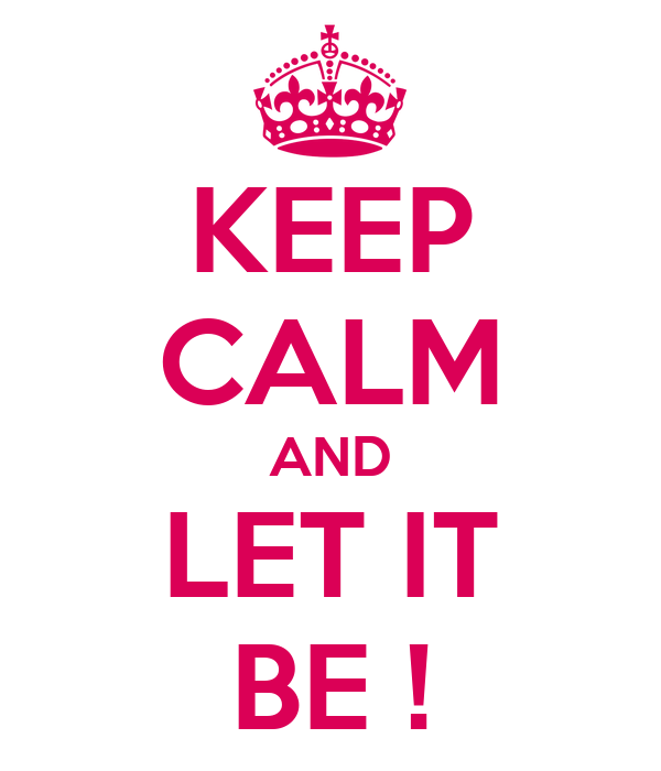 KEEP CALM AND LET IT BE !