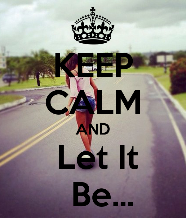 KEEP CALM AND  Let It   Be...