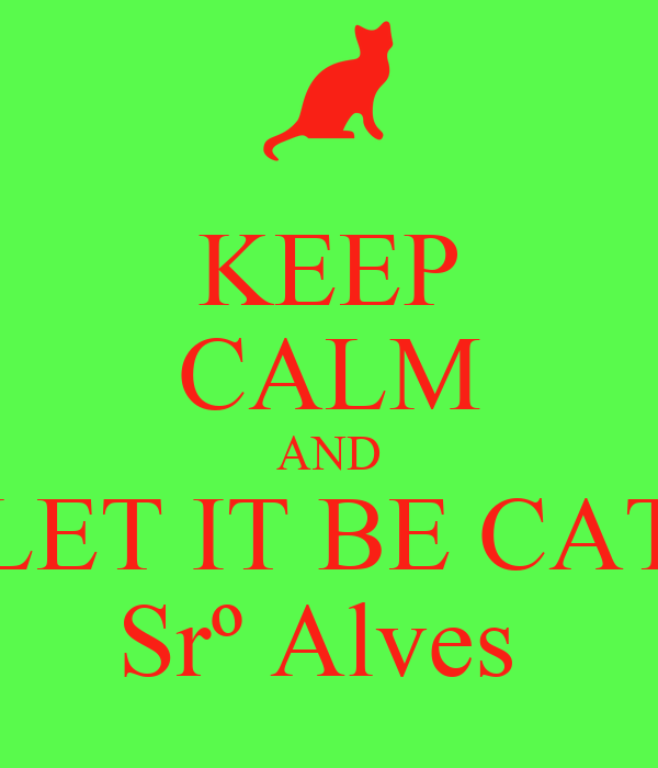 KEEP CALM AND LET IT BE CAT Srº Alves