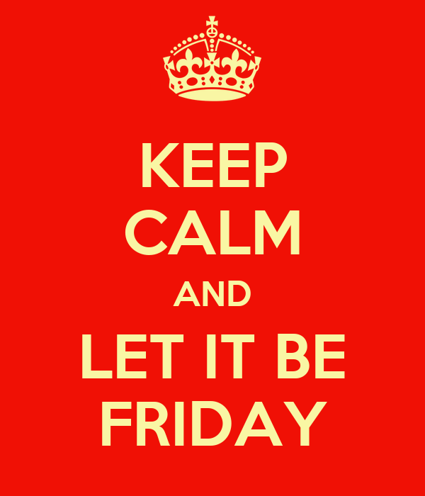 KEEP CALM AND LET IT BE FRIDAY