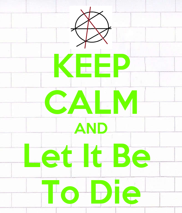 KEEP CALM AND Let It Be  To Die