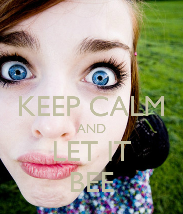 KEEP CALM AND LET IT BEE