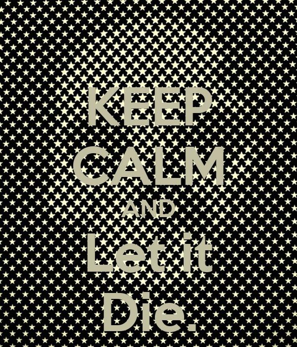 KEEP CALM AND Let it Die.