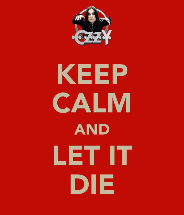 KEEP CALM AND LET IT DIE