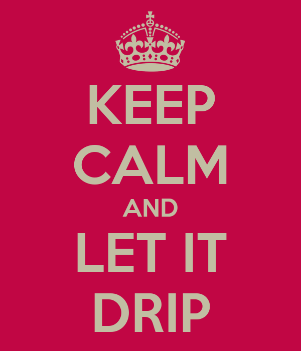 KEEP CALM AND LET IT DRIP