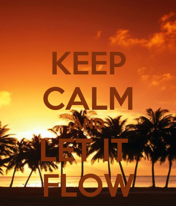 KEEP CALM AND LET IT  FLOW