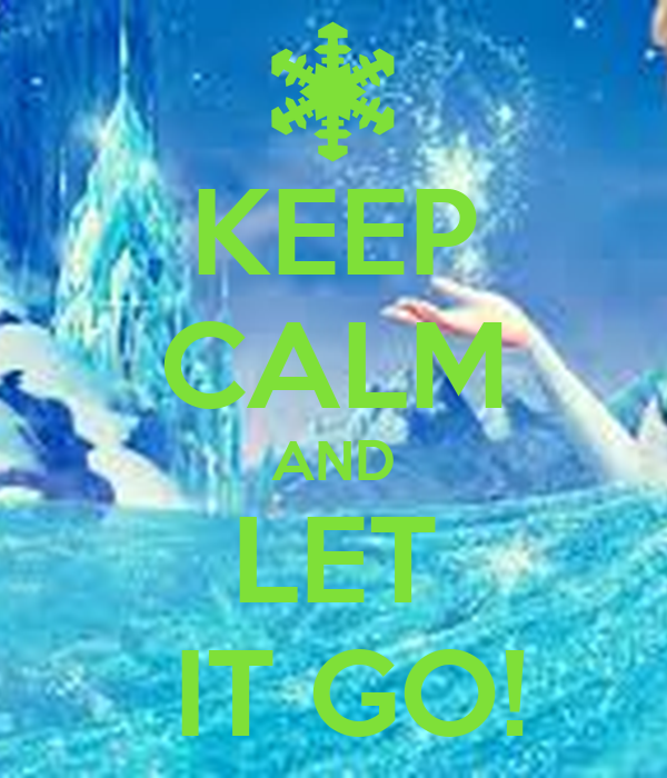 KEEP CALM AND LET  IT GO!