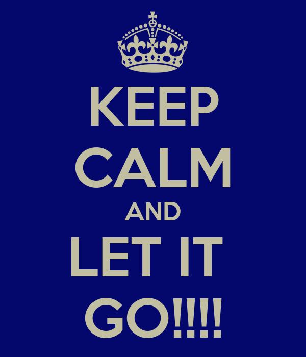 KEEP CALM AND LET IT  GO!!!!