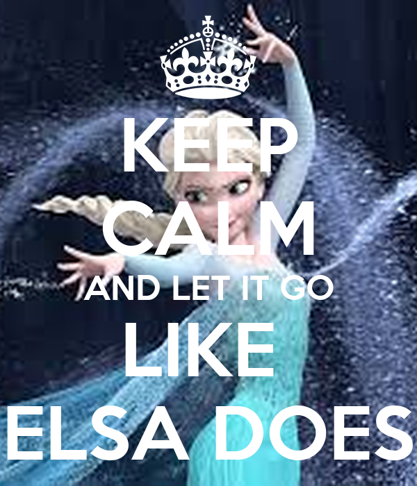 KEEP CALM AND LET IT GO LIKE  ELSA DOES
