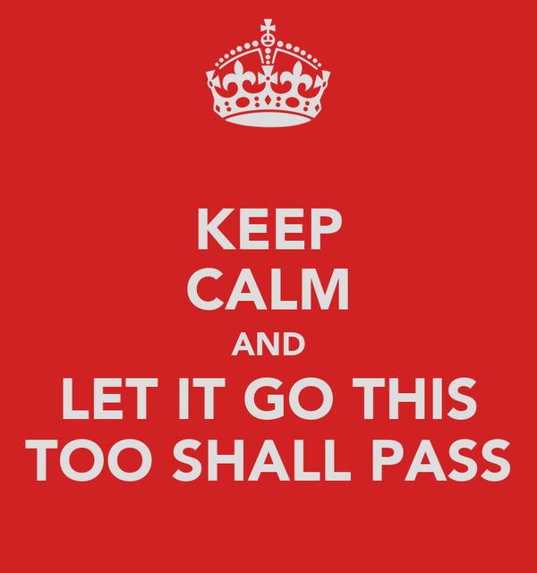 KEEP CALM AND LET IT GO THIS TOO SHALL PASS