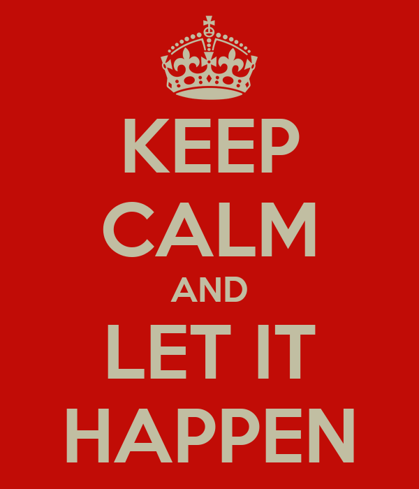 KEEP CALM AND LET IT HAPPEN