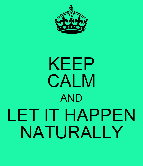 KEEP CALM AND LET IT HAPPEN NATURALLY