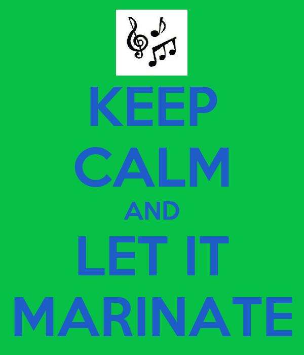 KEEP CALM AND LET IT MARINATE