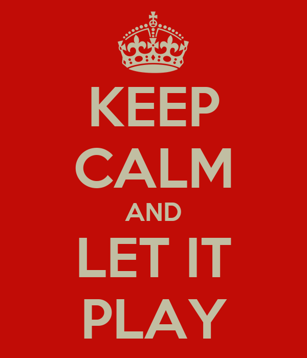 KEEP CALM AND LET IT PLAY