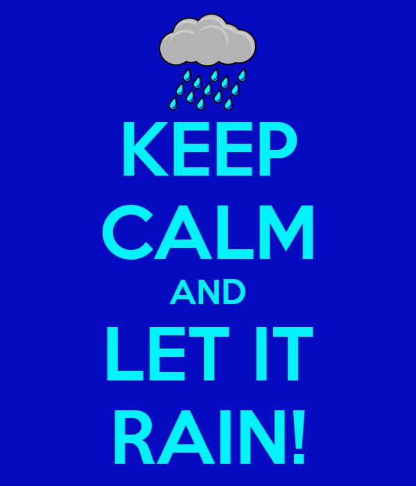KEEP CALM AND LET IT RAIN!