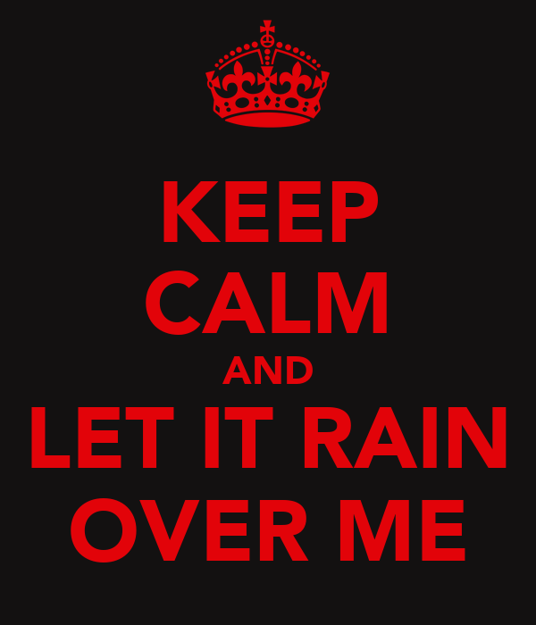 KEEP CALM AND LET IT RAIN OVER ME