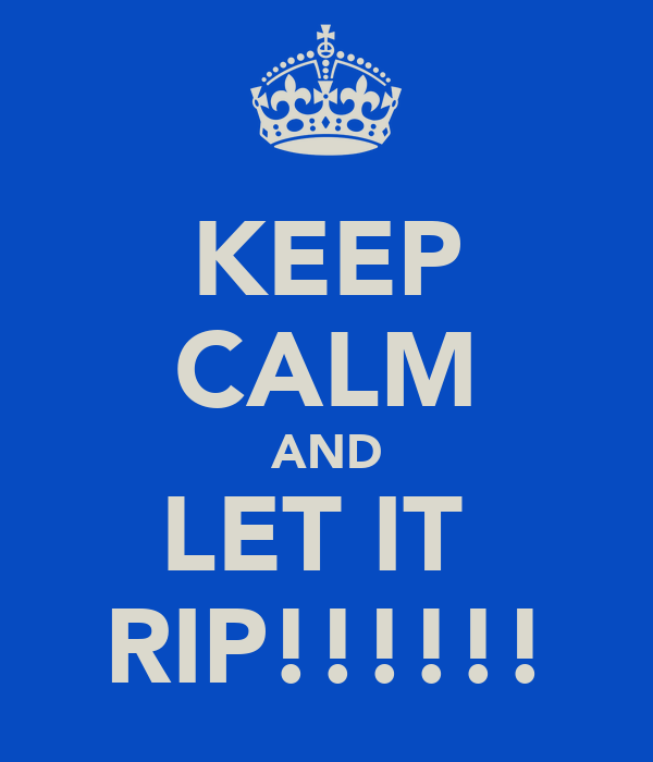 KEEP CALM AND LET IT  RIP!!!!!!
