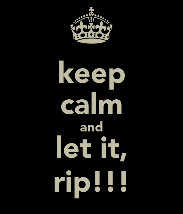 keep calm and let it, rip!!!