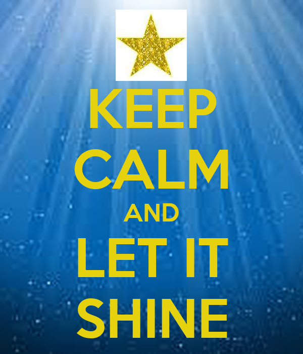 KEEP CALM AND LET IT SHINE