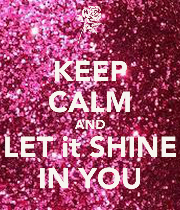 KEEP CALM AND LET it SHINE IN YOU