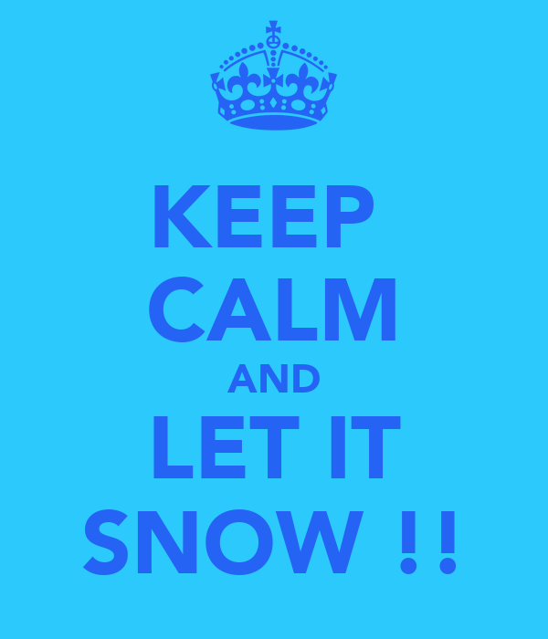 KEEP  CALM AND LET IT SNOW !!
