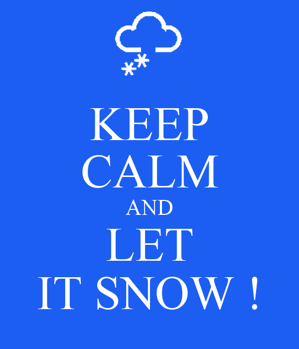 KEEP CALM AND LET IT SNOW !