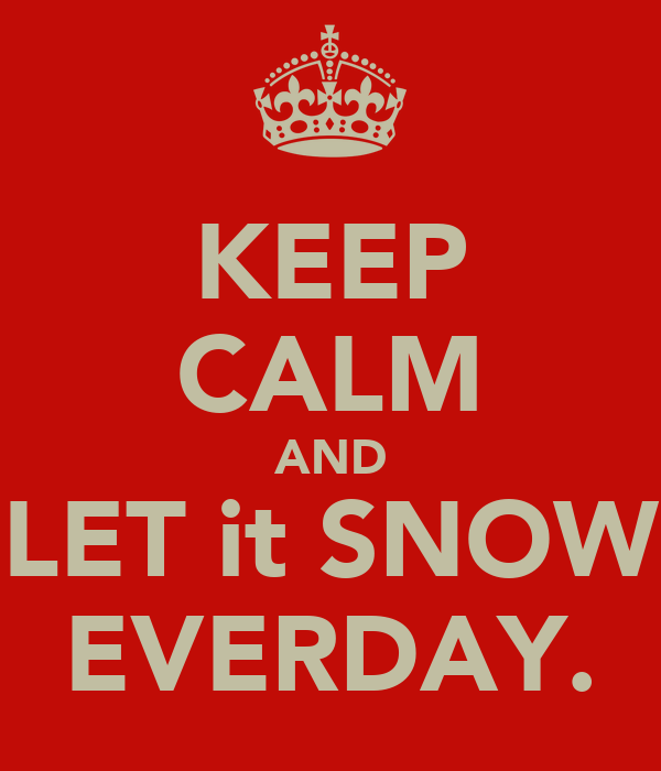 KEEP CALM AND LET it SNOW EVERDAY.