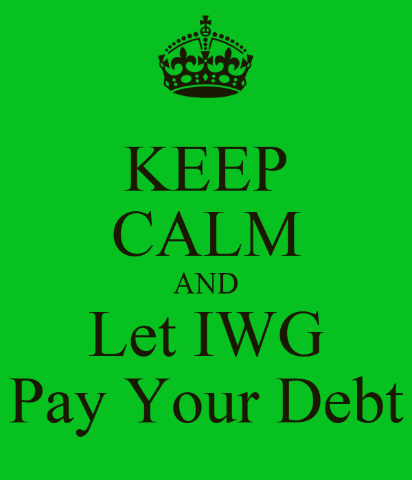 KEEP CALM AND Let IWG Pay Your Debt