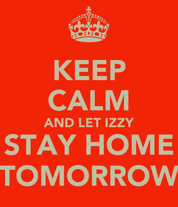 KEEP CALM AND LET IZZY STAY HOME TOMORROW