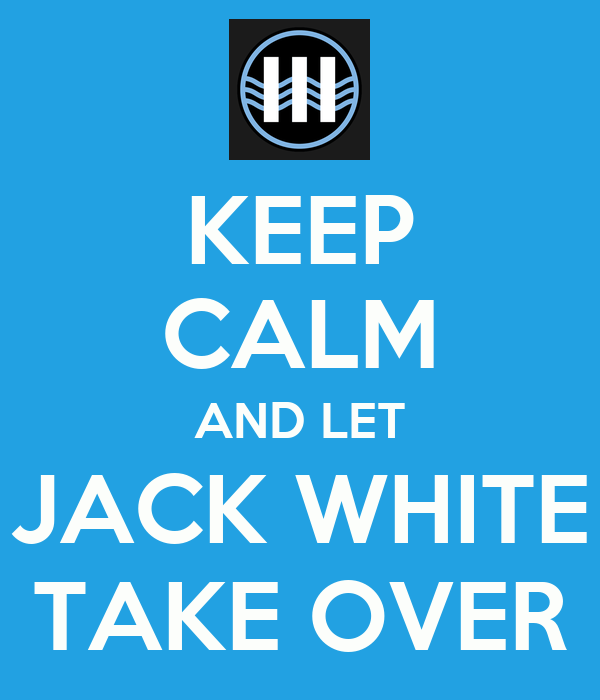 KEEP CALM AND LET JACK WHITE TAKE OVER