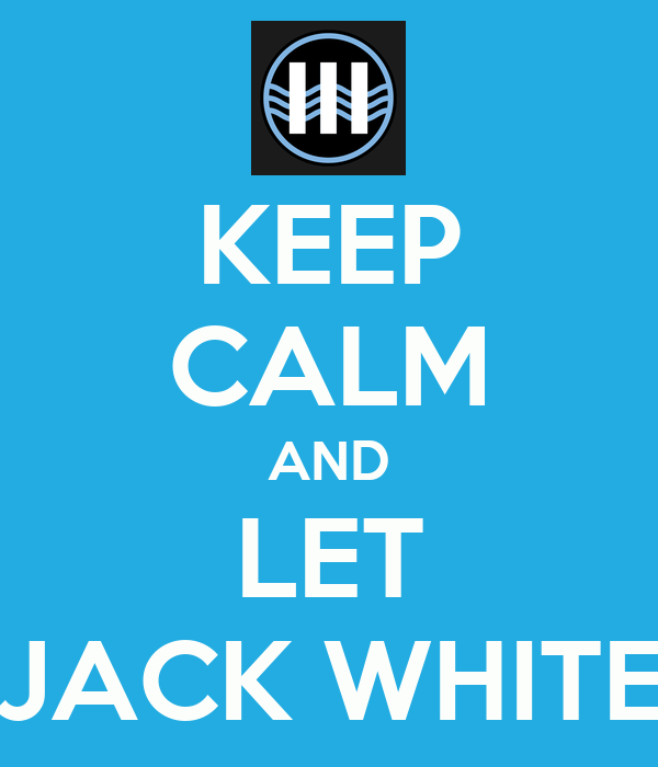 KEEP CALM AND LET JACK WHITE